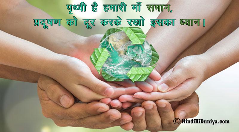 पृथ्वी है हमारी माँ समान, प्रदूषण को दूर करके रखो इसका ध्यान।