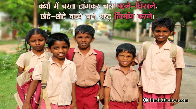कंधों में बस्ता टांगकर चले पढ़ने-लिखने, छोटे-छोटे बच्चे चले राष्ट्र निर्माण करने।