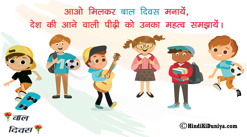 आओ मिलकर बाल दिवस मनाये, देश की आने वाली पीढ़ी को उनका महत्व समझायें।