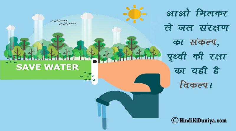 आओ मिलकर ले जल संरक्षण का संकल्प, पृथ्वी की रक्षा का यही है विकल्प।