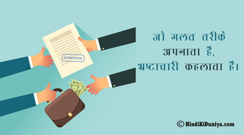 जो गलत तरीके अपनाता है, भ्रष्टाचारी कहलाता है।