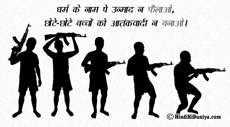 धर्म के नाम पे उन्माद न फैलाओ, छोटे-छोटे बच्चों को आतंकवादी न बनाओ।