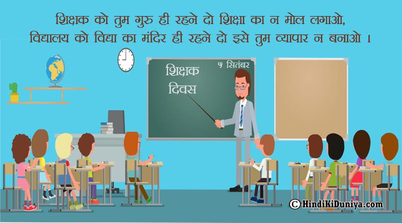 शिक्षक को तुम गुरु ही रहने दो शिक्षा का ना मोल लगाओ, विद्यालय को विद्या का मंदिर ही रहने दो इसे तुम व्यापार ना बनाओ।