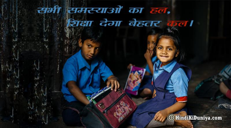 सभी समस्याओं का हल, शिक्षा देगा बेहतर कल।