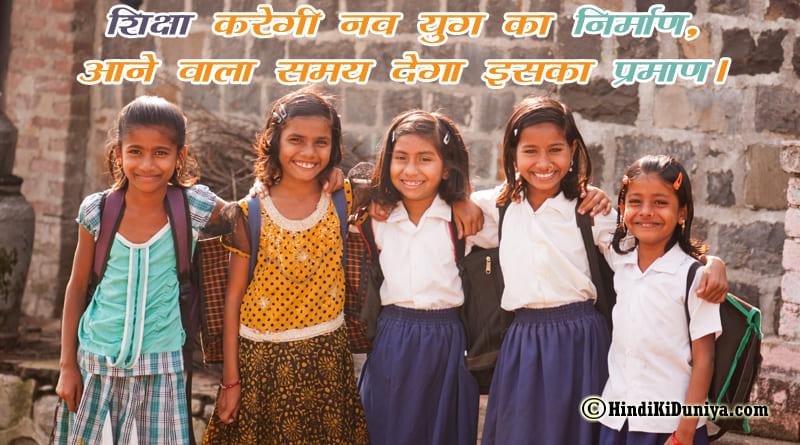 शिक्षा करेगी नव युग का निर्माण, आने वाला समय देगा इसका प्रमाण।