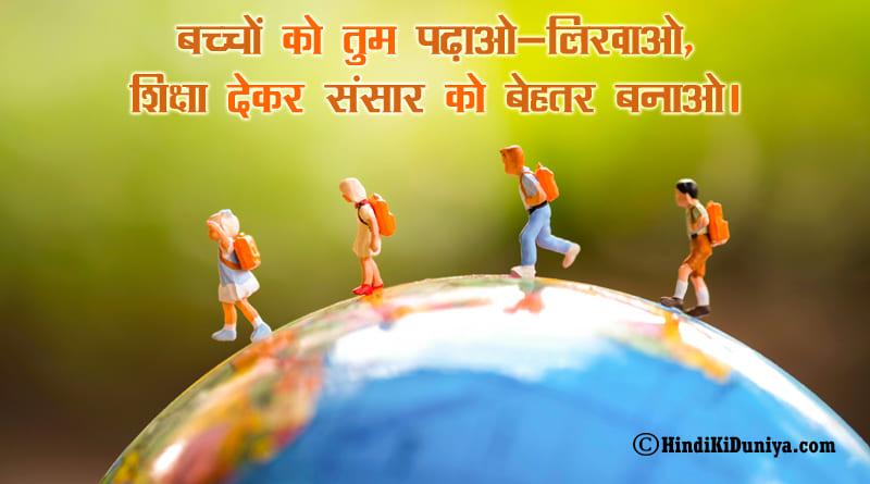 बच्चों को तुम पढ़ाओ-लिखाओ, शिक्षा देकर संसार को बेहतर बनाओ।