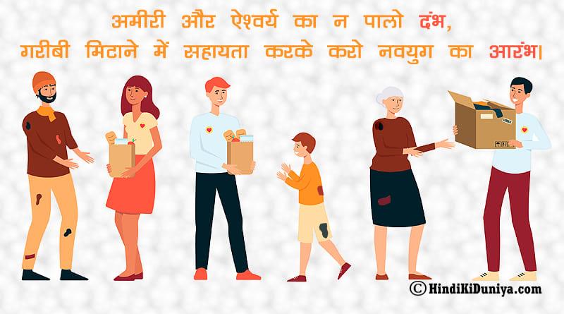 अमीरी और ऐश्वर्य का न पालो दंभ, गरीबी मिटाने में सहायता करके करो नवयुग का आरंभ।