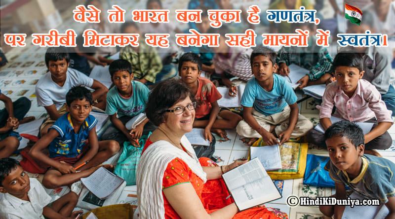 वैसे तो भारत बन चुका है गणतंत्र, पर गरीबी मिटाकर यह बनेगा सही मायनों में स्वतंत्र।
