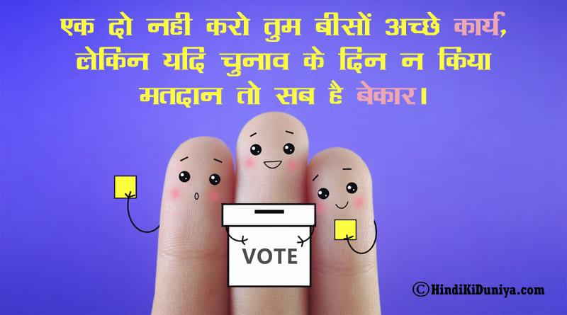 एक दो नही करो तुम बीसों अच्छे कार्य, लेकिन यदि चुनाव के दिन न किया मतदान तो सब है बेकार।