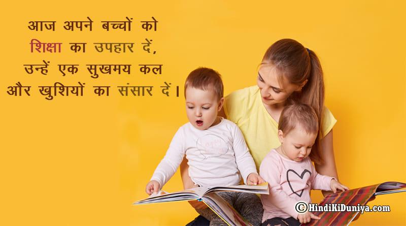 आज अपने बच्चों को शिक्षा का उपहार दें, उन्हें एक सुखमय कल और खुशियों का संसार दें।