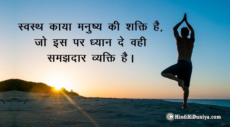 स्वस्थ काया मनुष्य की शक्ति है, जो इस पर ध्यान दे वही समझदार व्यक्ति है।