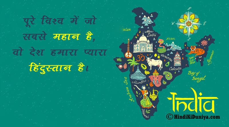पुरे विश्व में जो सबसे महान है, वो देश हमारा प्यारा हिंदुस्तान है।