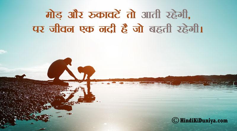 मोड़ और रुकावटें तो आती रहेगी, पर जीवन एक नदी है जो बहती रहेगी।