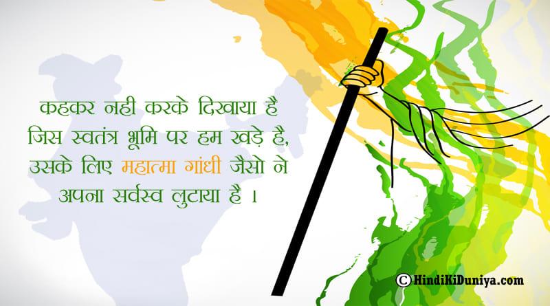 कहकर नही करके दिखाया है जिस स्वतंत्र भूमि पर हम खड़े है, उसके लिए महात्मा गांधी जैसो ने अपना सर्वस्व लुटाया है।