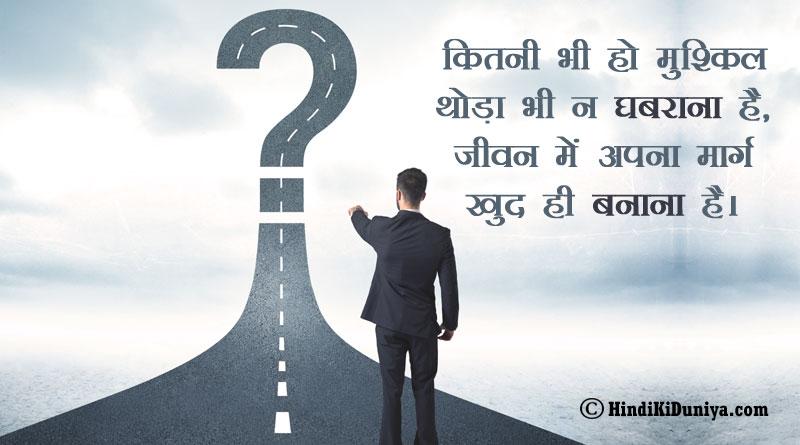 कितनी भी हो मुश्किल थोड़ा भी न घबराना है, जीवन में अपना मार्ग खुद ही बनाना है।