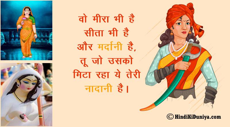 वो मीरा भी है सीता भी है और मर्दानी है, तू जो उसको मिटा रहा ये तेरी नादानी है।