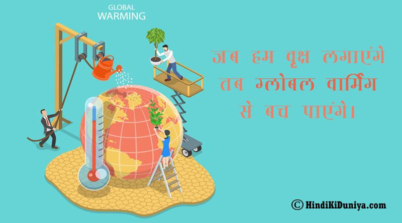 जब हम वृक्ष लगाएंगे तब ग्लोबल वार्मिंग से बच पाएंगे।