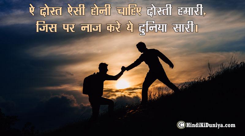 ऐ दोस्त ऐसी होनी चाहिए दोस्ती हमारी, जिस पर नाज करे ये दुनिया सारी।
