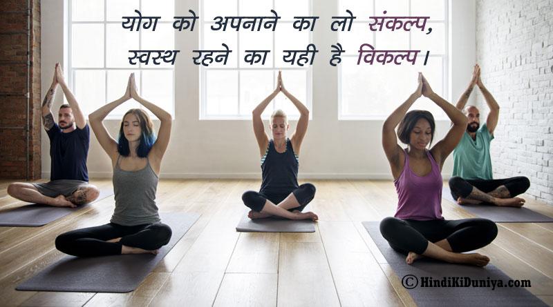 योग को अपनाने का लो संकल्प, स्वस्थ्य रहने का यही है विकल्प।
