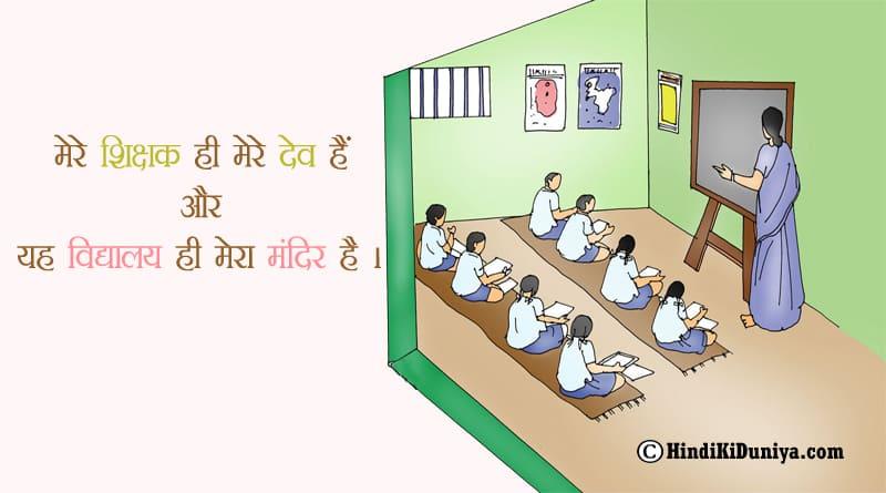 मेरे शिक्षक ही मेरे देव है और यह विद्यालय ही मेरा मंदिर है।