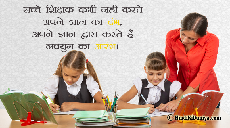 सच्चे शिक्षक कभी नही करते अपने ज्ञान का दंभ, अपने ज्ञान द्वारा करते हैं नवयुग का आरंभ।