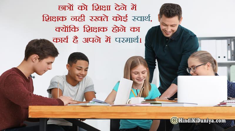 छात्रों को शिक्षा देने में शिक्षक नही रखते कोई स्वार्थ, क्योंकि शिक्षक होने का कार्य है अपने में परमार्थ।