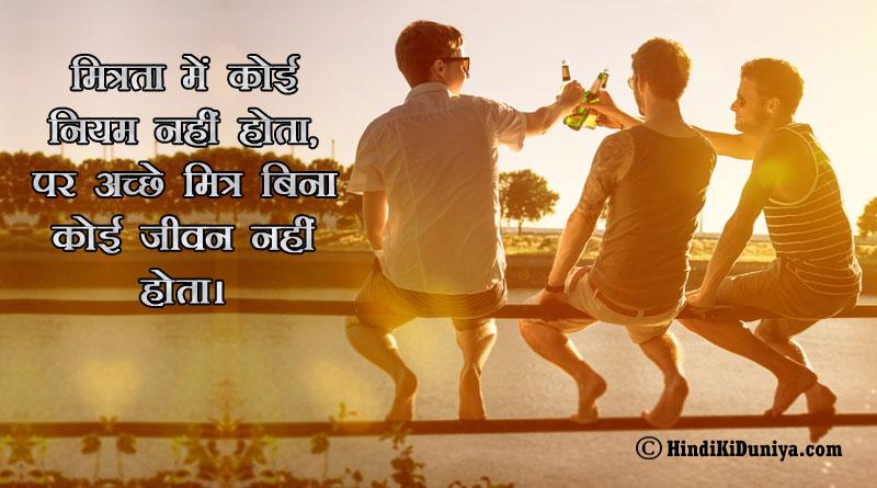 मित्रता में कोई नियम नहीं होता, पर अच्छे मित्र बिना कोई जीवन नहीं होता।