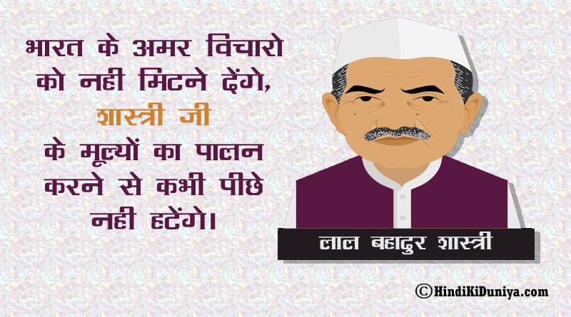 भारत के अमर विचारो को नही मिटने देंगे, शास्त्री जी के मूल्यों का पालन करने से कभी पीछे नही हटेंगे।