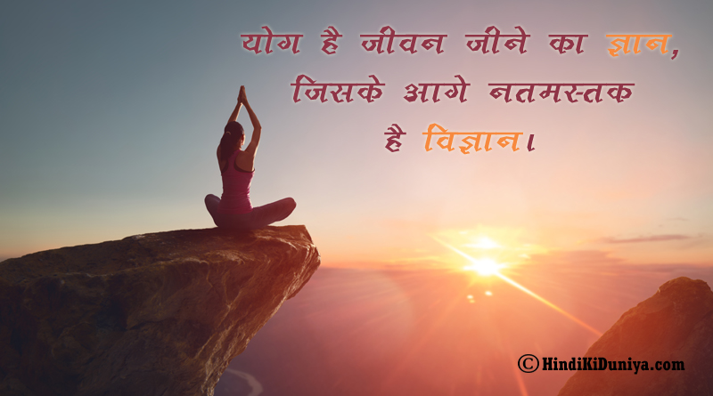योग है जीवन जीने का ज्ञान, जिसके आगे नतमस्तक है विज्ञान।