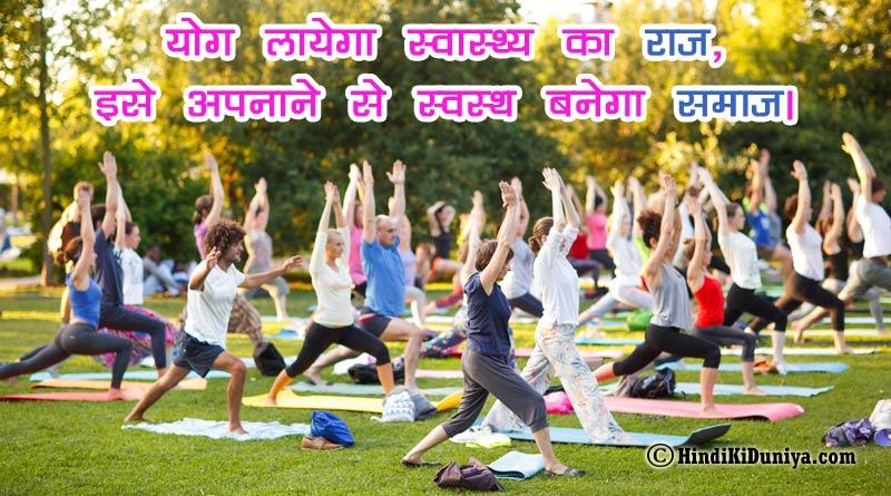 योग लायेगा स्वास्थ का राज, इसे धारण करने से स्वस्थ बनेगा समाज।